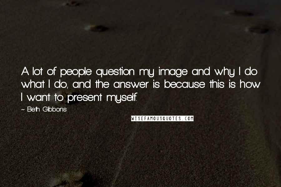 Beth Gibbons quotes: A lot of people question my image and why I do what I do, and the answer is because this is how I want to present myself.