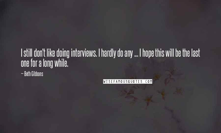 Beth Gibbons quotes: I still don't like doing interviews. I hardly do any ... I hope this will be the last one for a long while.