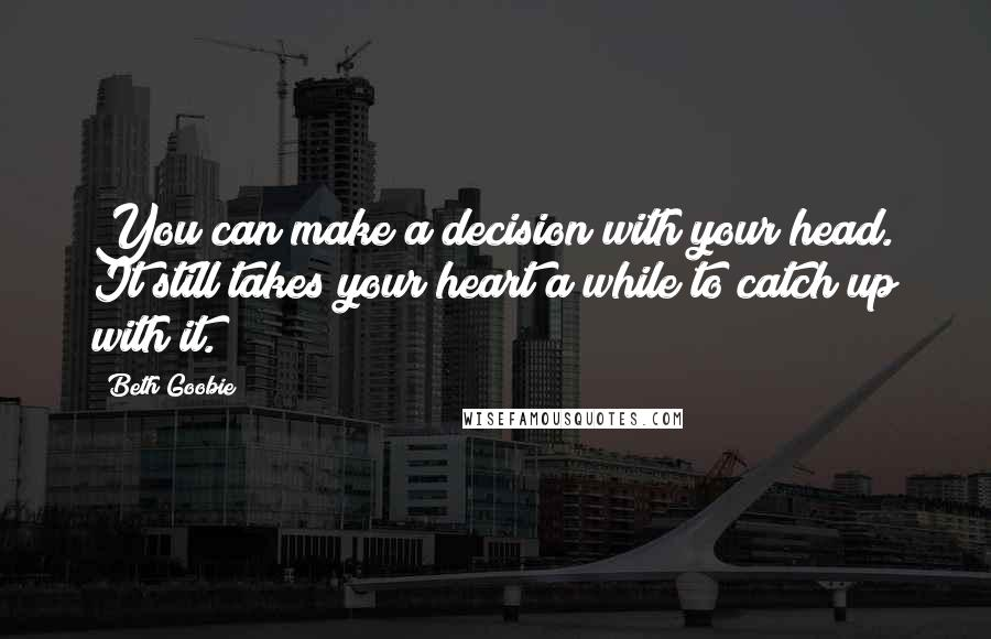 Beth Goobie quotes: You can make a decision with your head. It still takes your heart a while to catch up with it.