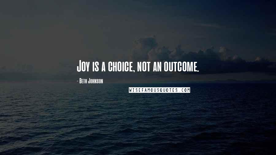 Beth Johnson quotes: Joy is a choice, not an outcome.