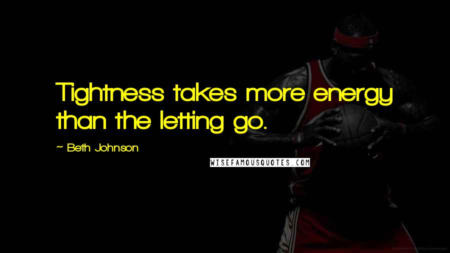 Beth Johnson quotes: Tightness takes more energy than the letting go.