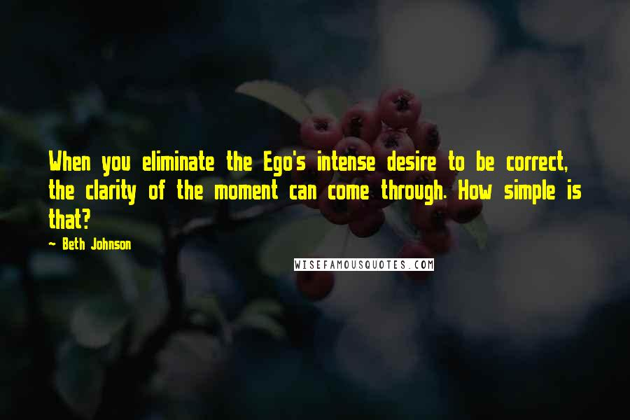 Beth Johnson quotes: When you eliminate the Ego's intense desire to be correct, the clarity of the moment can come through. How simple is that?