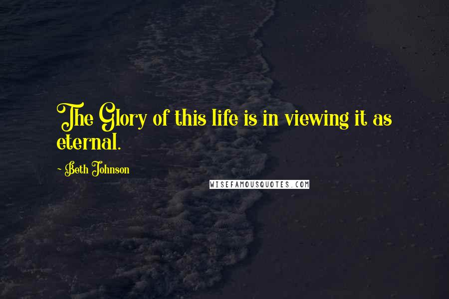 Beth Johnson quotes: The Glory of this life is in viewing it as eternal.