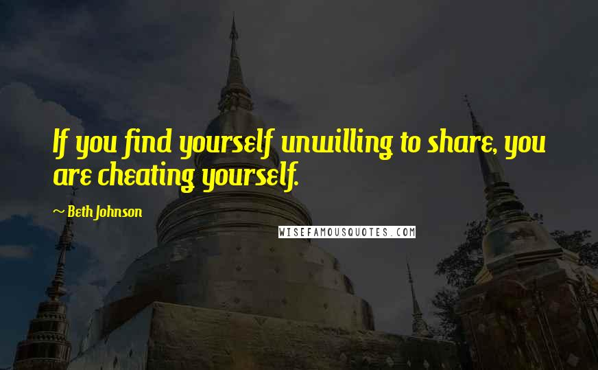 Beth Johnson quotes: If you find yourself unwilling to share, you are cheating yourself.