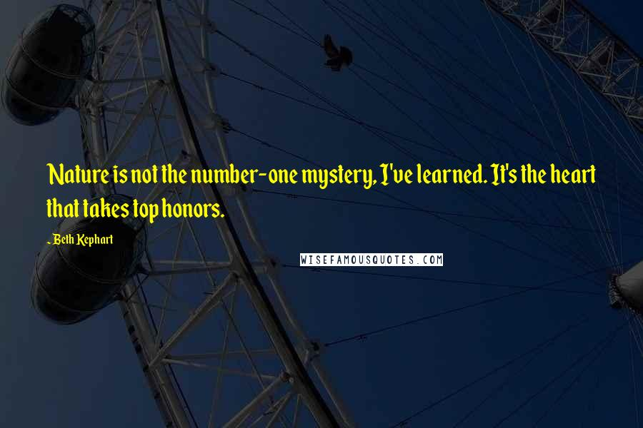 Beth Kephart quotes: Nature is not the number-one mystery, I've learned. It's the heart that takes top honors.