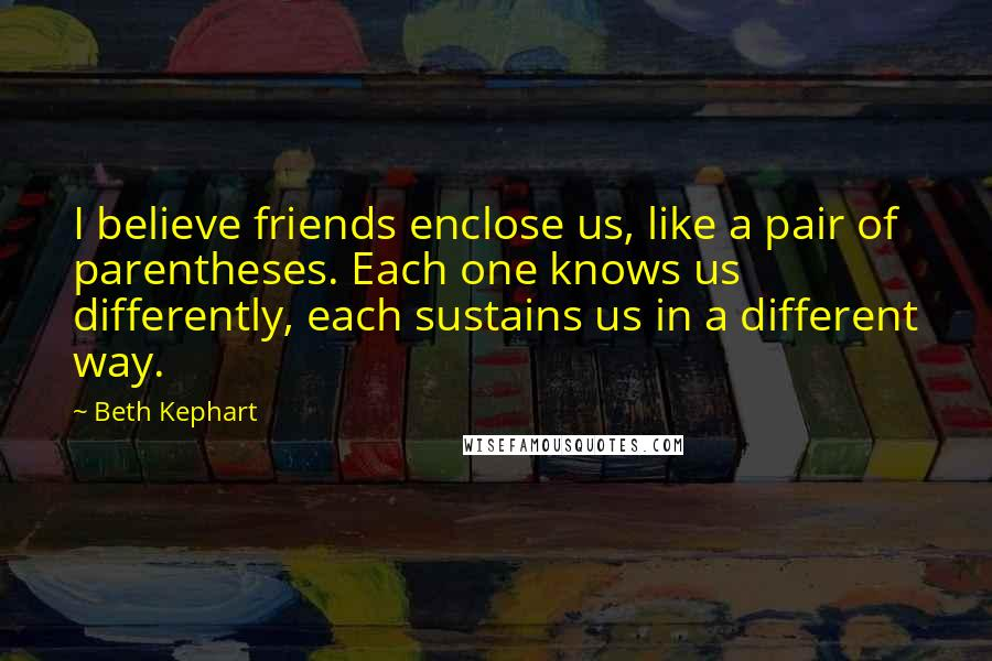 Beth Kephart quotes: I believe friends enclose us, like a pair of parentheses. Each one knows us differently, each sustains us in a different way.