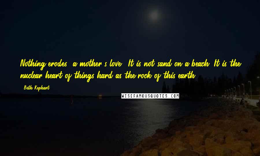 Beth Kephart quotes: Nothing erodes [a mother's love]. It is not sand on a beach. It is the nuclear heart of things-hard as the rock of this earth.