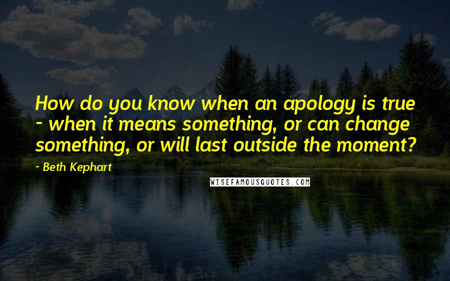 Beth Kephart quotes: How do you know when an apology is true - when it means something, or can change something, or will last outside the moment?