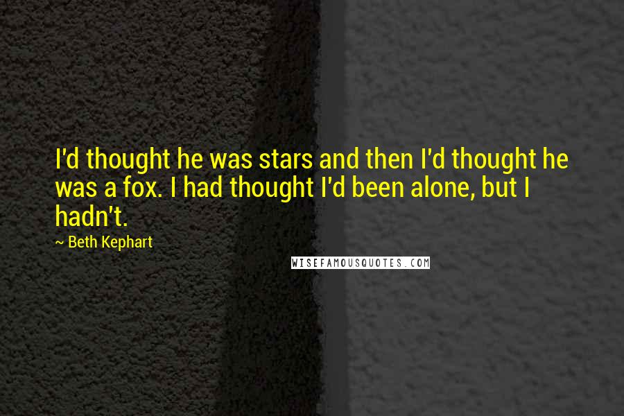 Beth Kephart quotes: I'd thought he was stars and then I'd thought he was a fox. I had thought I'd been alone, but I hadn't.