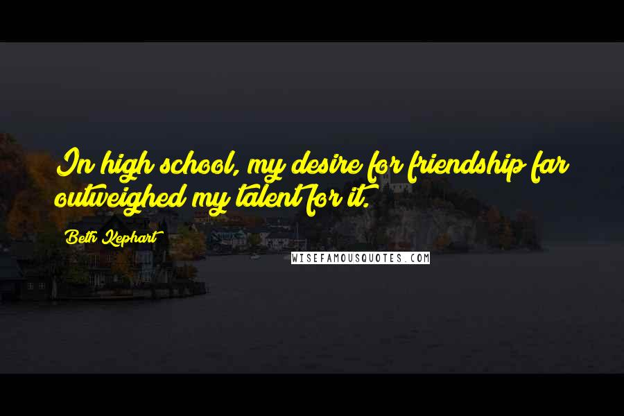 Beth Kephart quotes: In high school, my desire for friendship far outweighed my talent for it.