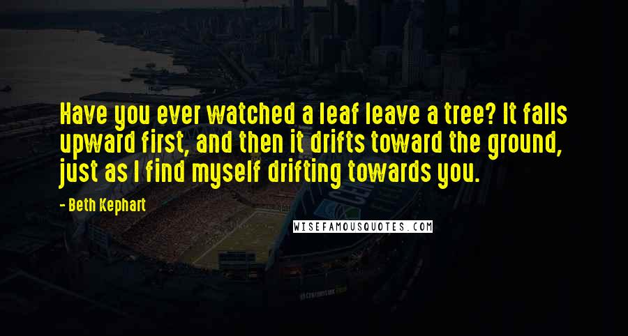 Beth Kephart quotes: Have you ever watched a leaf leave a tree? It falls upward first, and then it drifts toward the ground, just as I find myself drifting towards you.