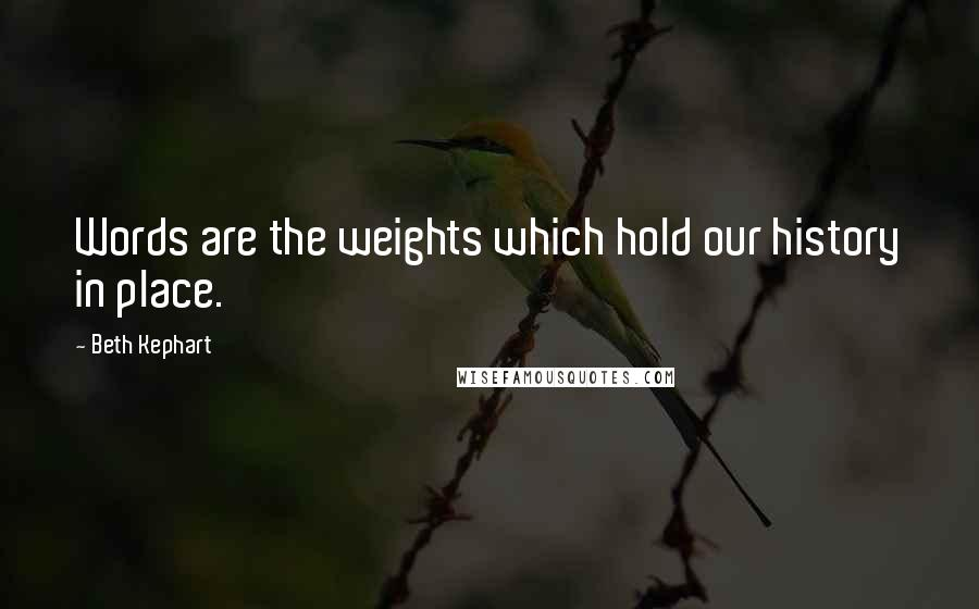 Beth Kephart quotes: Words are the weights which hold our history in place.