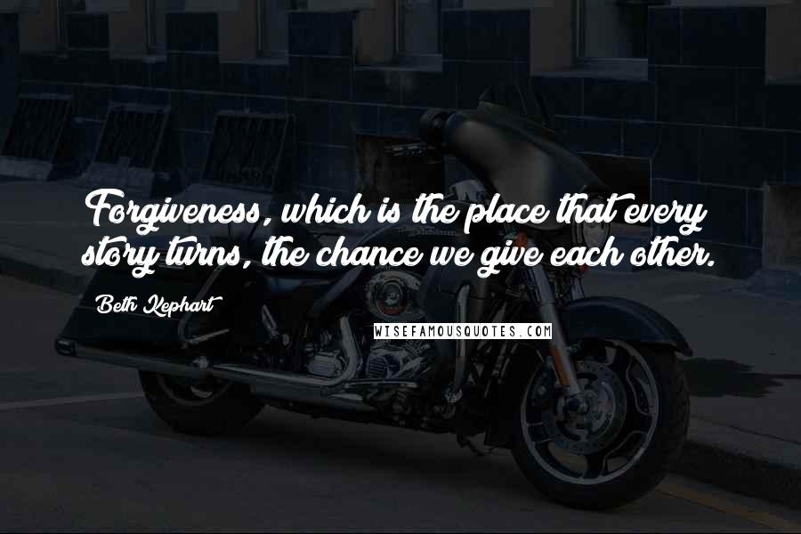 Beth Kephart quotes: Forgiveness, which is the place that every story turns, the chance we give each other.