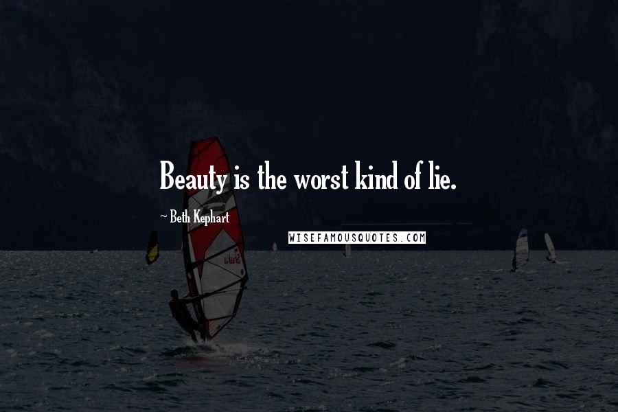 Beth Kephart quotes: Beauty is the worst kind of lie.