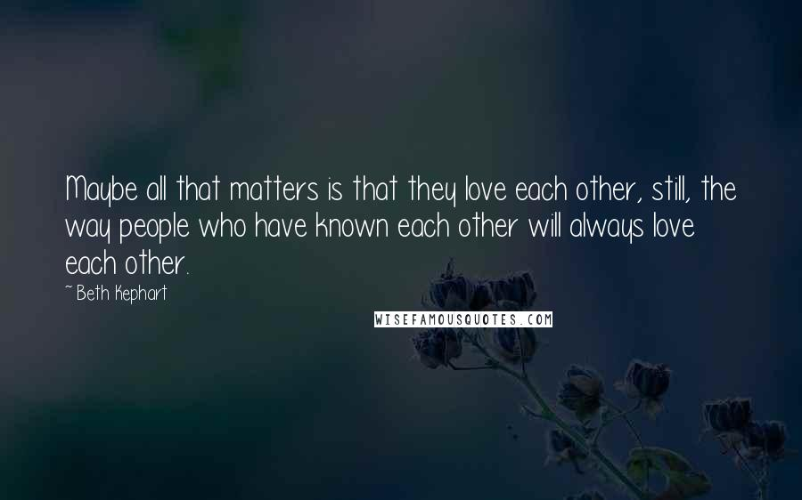 Beth Kephart quotes: Maybe all that matters is that they love each other, still, the way people who have known each other will always love each other.