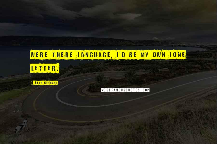 Beth Kephart quotes: Were there language, I'd be my own lone letter.