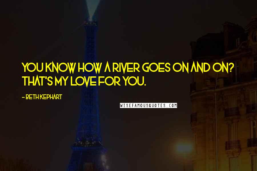 Beth Kephart quotes: You know how a river goes on and on? That's my love for you.