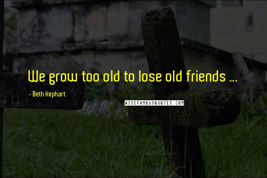 Beth Kephart quotes: We grow too old to lose old friends ...