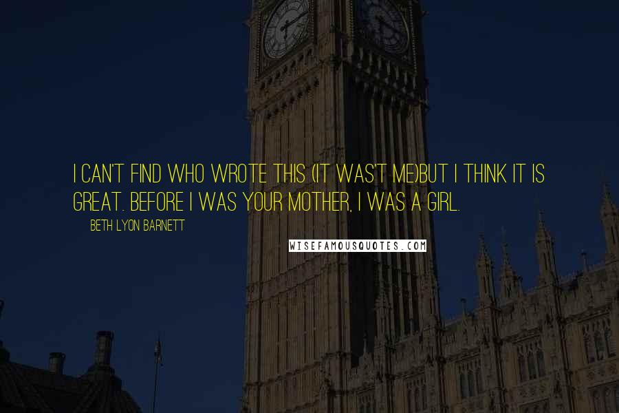 Beth Lyon Barnett quotes: I can't find who wrote this (it was't me)but I think it is great. Before I was your mother, I was a girl.