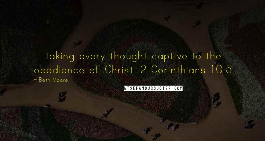 Beth Moore quotes: ... taking every thought captive to the obedience of Christ. 2 Corinthians 10:5