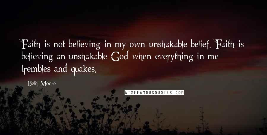 Beth Moore quotes: Faith is not believing in my own unshakable belief. Faith is believing an unshakable God when everything in me trembles and quakes.
