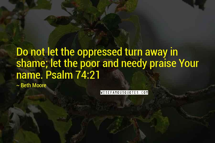 Beth Moore quotes: Do not let the oppressed turn away in shame; let the poor and needy praise Your name. Psalm 74:21