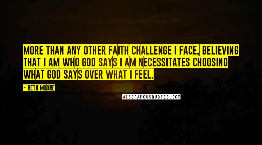Beth Moore quotes: More than any other faith challenge I face, believing that I am who God says I am necessitates choosing what God says over what I feel.