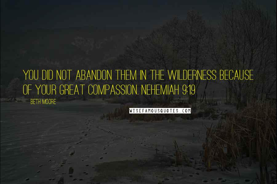Beth Moore quotes: You did not abandon them in the wilderness because of Your great compassion. Nehemiah 9:19