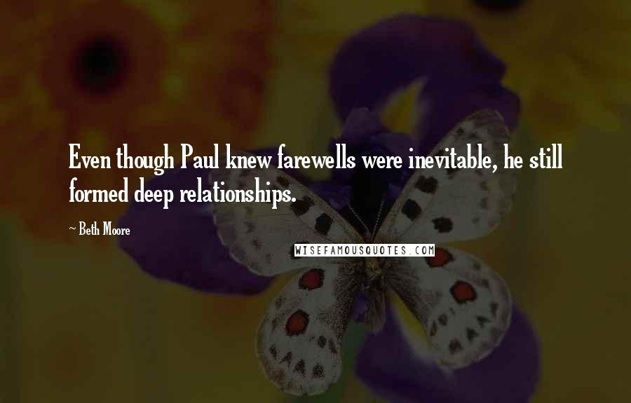 Beth Moore quotes: Even though Paul knew farewells were inevitable, he still formed deep relationships.