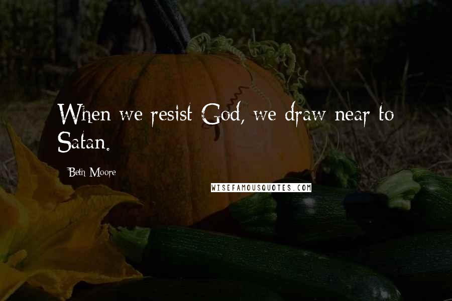 Beth Moore quotes: When we resist God, we draw near to Satan.