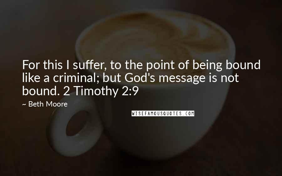 Beth Moore quotes: For this I suffer, to the point of being bound like a criminal; but God's message is not bound. 2 Timothy 2:9