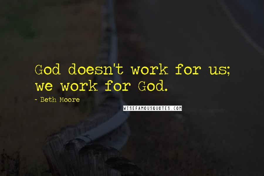 Beth Moore quotes: God doesn't work for us; we work for God.