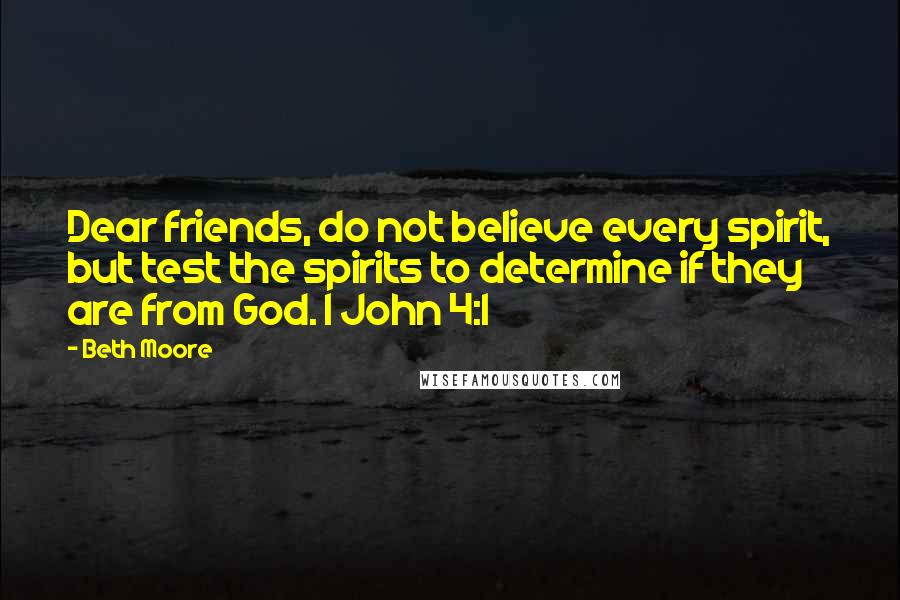 Beth Moore quotes: Dear friends, do not believe every spirit, but test the spirits to determine if they are from God. 1 John 4:1