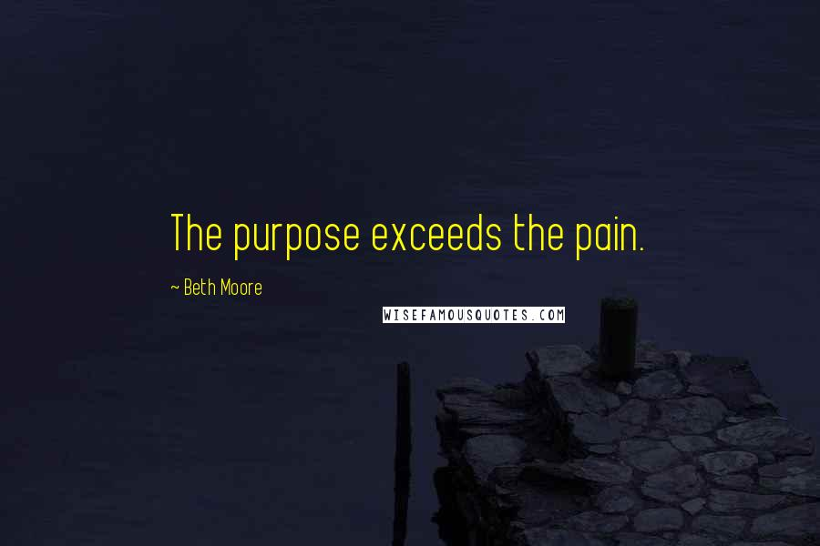Beth Moore quotes: The purpose exceeds the pain.
