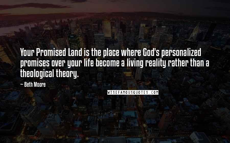 Beth Moore quotes: Your Promised Land is the place where God's personalized promises over your life become a living reality rather than a theological theory.
