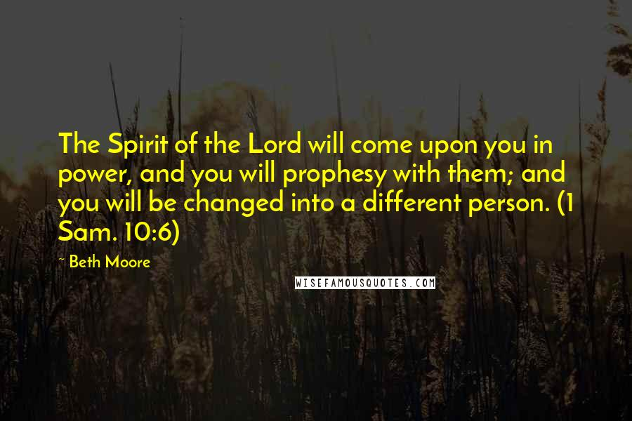 Beth Moore quotes: The Spirit of the Lord will come upon you in power, and you will prophesy with them; and you will be changed into a different person. (1 Sam. 10:6)