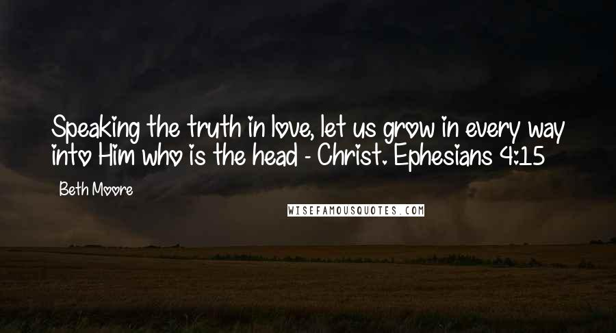 Beth Moore quotes: Speaking the truth in love, let us grow in every way into Him who is the head - Christ. Ephesians 4:15