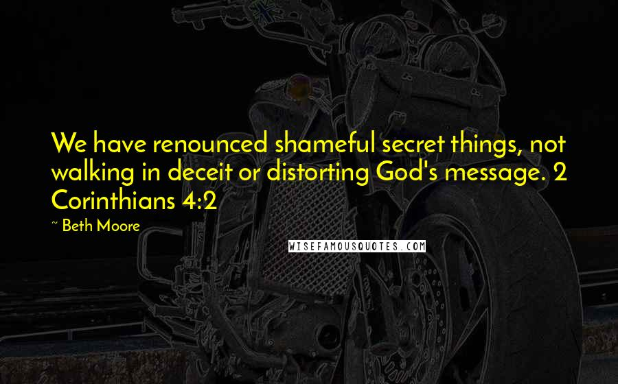 Beth Moore quotes: We have renounced shameful secret things, not walking in deceit or distorting God's message. 2 Corinthians 4:2