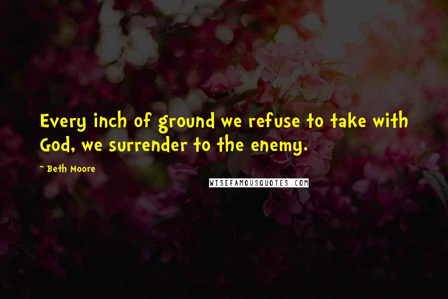 Beth Moore quotes: Every inch of ground we refuse to take with God, we surrender to the enemy.
