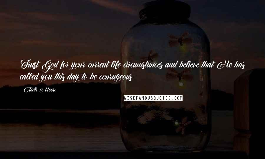 Beth Moore quotes: Trust God for your current life circumstances and believe that He has called you this day to be courageous.