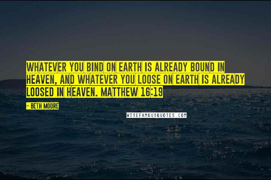 Beth Moore quotes: Whatever you bind on earth is already bound in heaven, and whatever you loose on earth is already loosed in heaven. Matthew 16:19