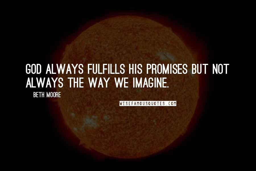 Beth Moore quotes: God always fulfills His promises but not always the way we imagine.