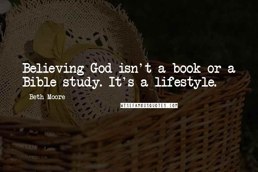 Beth Moore quotes: Believing God isn't a book or a Bible study. It's a lifestyle.