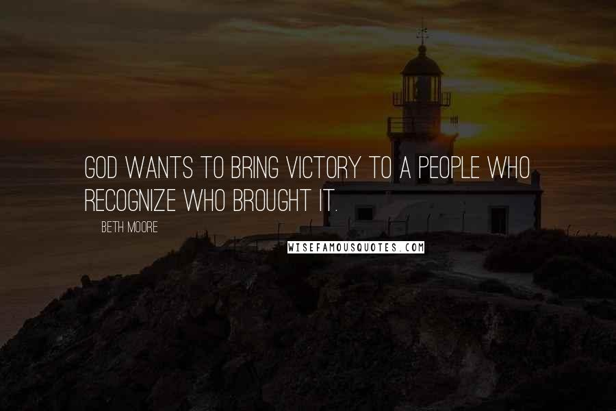 Beth Moore quotes: God wants to bring victory to a people who recognize who brought it.