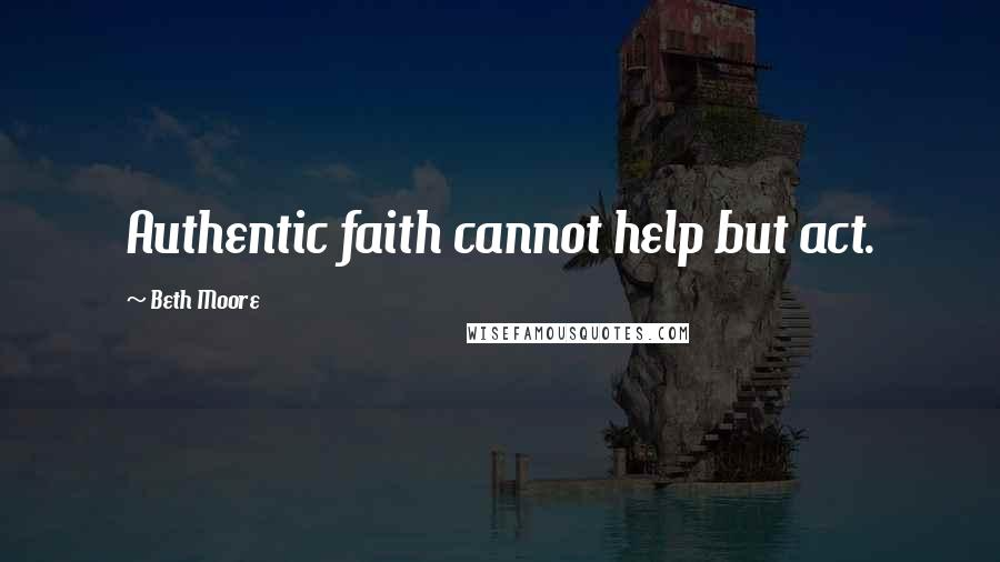 Beth Moore quotes: Authentic faith cannot help but act.