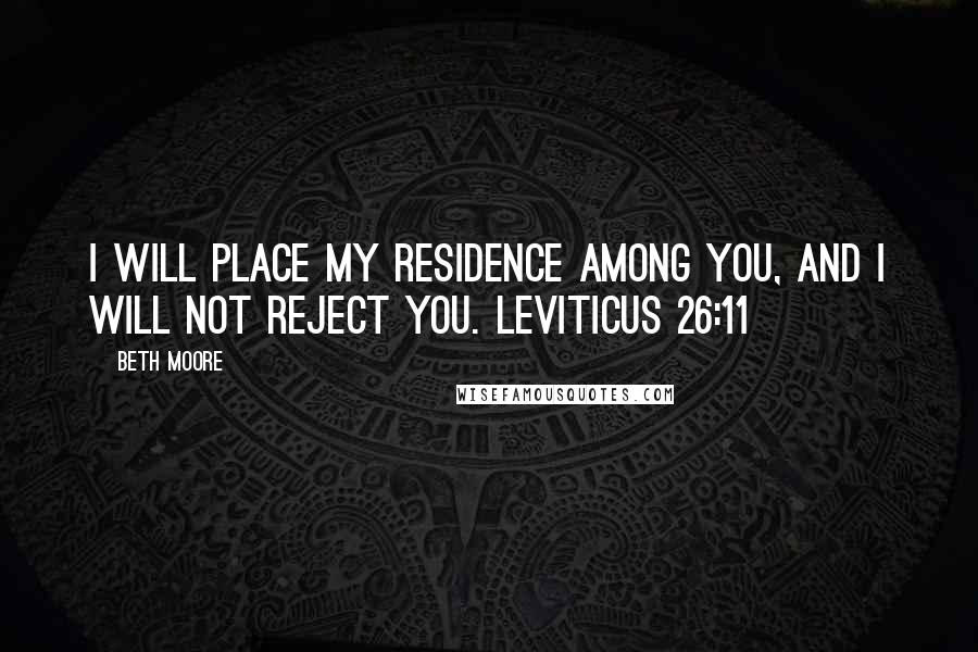 Beth Moore quotes: I will place My residence among you, and I will not reject you. Leviticus 26:11