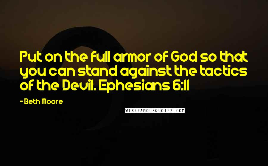Beth Moore quotes: Put on the full armor of God so that you can stand against the tactics of the Devil. Ephesians 6:11