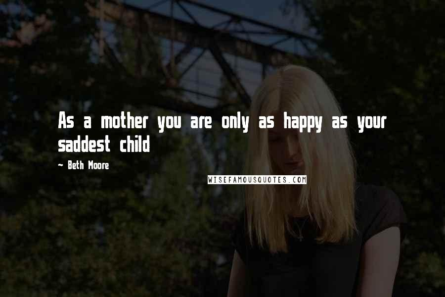 Beth Moore quotes: As a mother you are only as happy as your saddest child