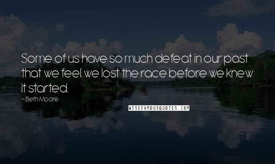 Beth Moore quotes: Some of us have so much defeat in our past that we feel we lost the race before we knew it started.