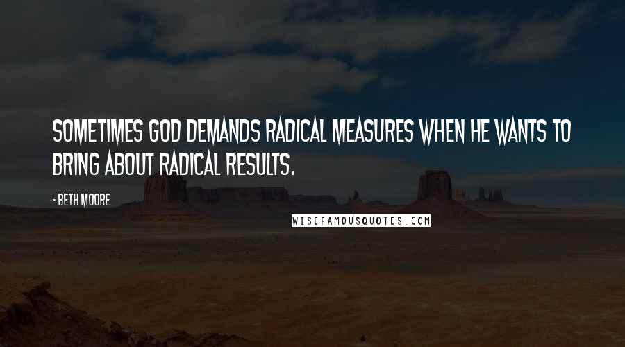 Beth Moore quotes: Sometimes God demands radical measures when He wants to bring about radical results.